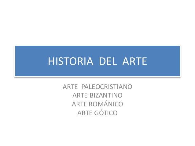 HISTORIA DEL ARTE ARTE PALEOCRISTIANO ARTE BIZANTINO ARTE ROMÁNICO ARTE GÓTICO
