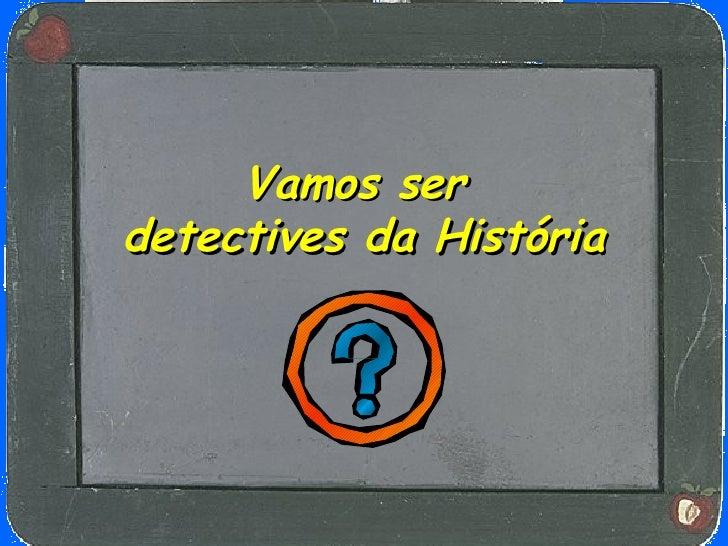 Vamos ser   detectives da História