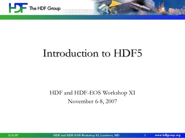 Introduction to HDF5  HDF and HDF-EOS Workshop XI November 6-8, 2007  11/6/07  HDF and HDF-EOS Workshop XI, Landover, MD  ...