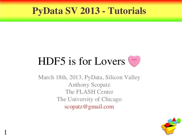 PyData SV 2013 - Tutorials     HDF5 is for Lovers     March 18th, 2013, PyData, Silicon Valley                Anthony Scop...