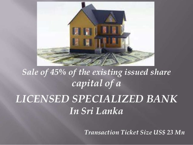 Sale of 45% of the existing issued share  capital of a  LICENSED SPECIALIZED BANK In Sri Lanka Transaction Ticket Size US$...