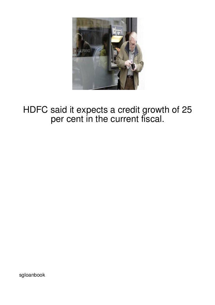 HDFC said it expects a credit growth of 25      per cent in the current fiscal.sgloanbook