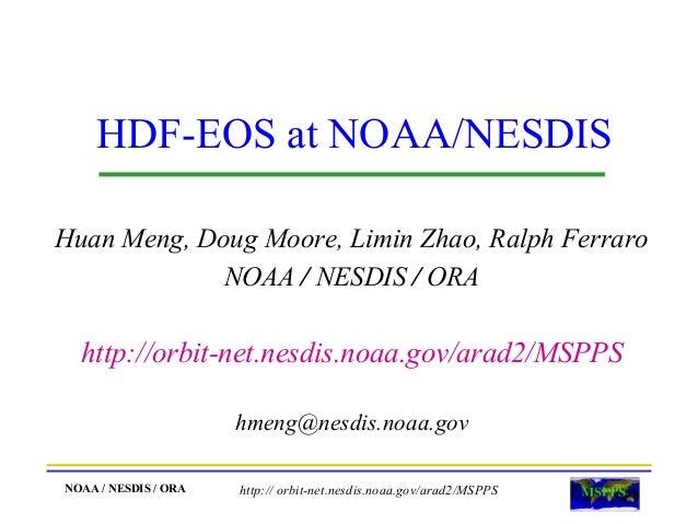 HDF-EOS at NOAA/NESDIS Huan Meng, Doug Moore, Limin Zhao, Ralph Ferraro NOAA / NESDIS / ORA  http://orbit-net.nesdis.noaa....