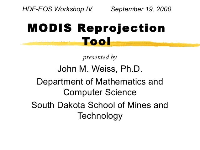 HDF-EOS Workshop IV  September 19, 2000  MODIS Reprojection Tool presented by  John M. Weiss, Ph.D. Department of Mathemat...
