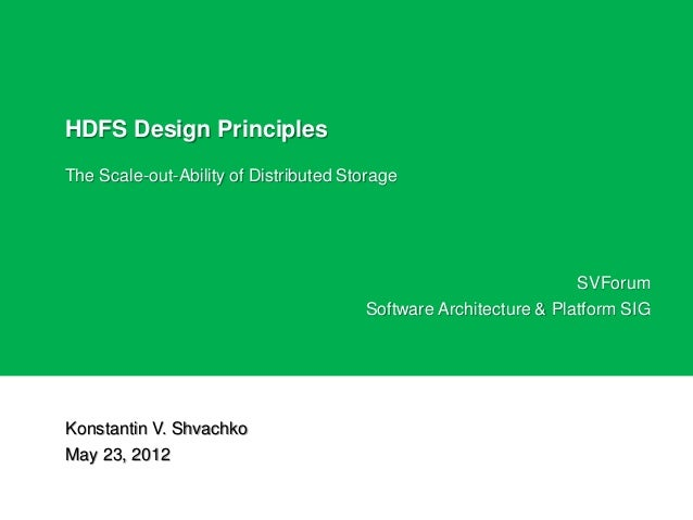 HDFS Design PrinciplesThe Scale-out-Ability of Distributed StorageKonstantin V. ShvachkoMay 23, 2012SVForumSoftware Archit...