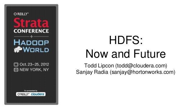 HDFS:   Now and Future   Todd Lipcon (todd@cloudera.com)Sanjay Radia (sanjay@hortonworks.com)