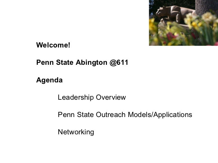Welcome! Penn State Abington @611 Agenda Leadership Overview Penn State Outreach Models/Applications Networking