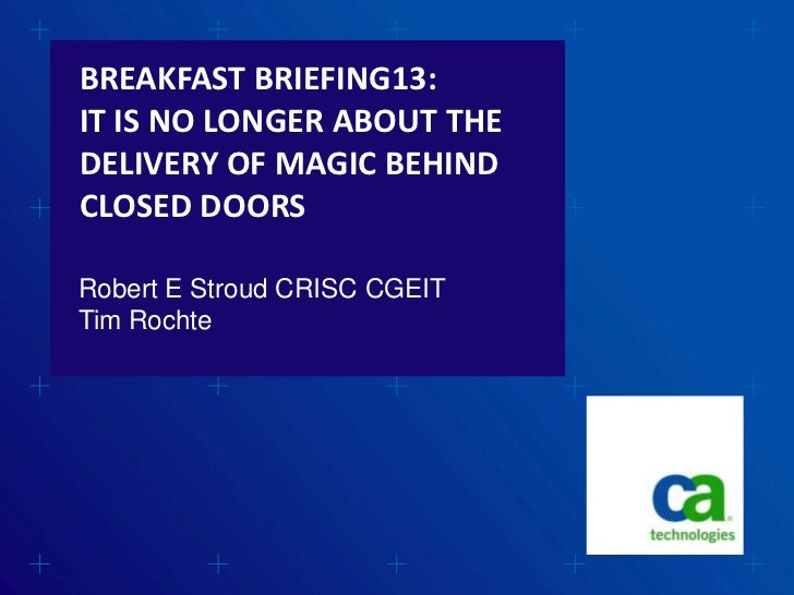 BREAKFAST BRIEFING13:IT IS NO LONGER ABOUT THEDELIVERY OF MAGIC BEHINDCLOSED DOORSRobert E Stroud CRISC CGEITTim Rochte