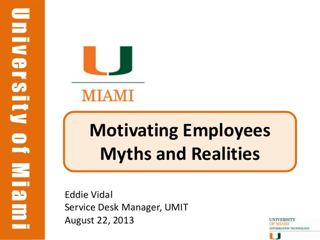 UniversityofMiamiUniversityofMiami Motivating Employees Myths and Realities Eddie Vidal Service Desk Manager, UMIT August ...