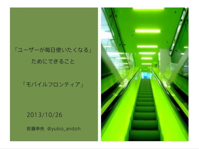 「ユーザーが毎日使いたくなる」 ためにできること  「モバイルフロンティア」  2013/10/26 安藤幸央 @yukio_andoh