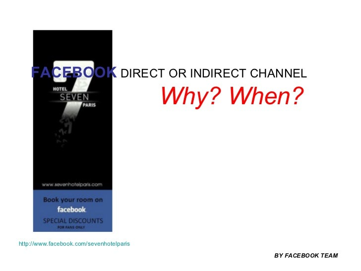 FACEBOOK  DIRECT OR INDIRECT CHANNEL   Why? When? BY FACEBOOK TEAM http://www.facebook.com/sevenhotelparis