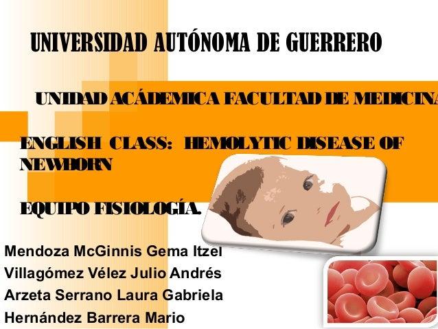 UNIVERSIDAD AUTÓNOMA DE GUERRERO   UNIDAD ACÁDEMICA FACULTAD DE MEDICINA ENGLISH CLASS: HEMOLYTIC DISEASE OF NEWBORN EQUIP...