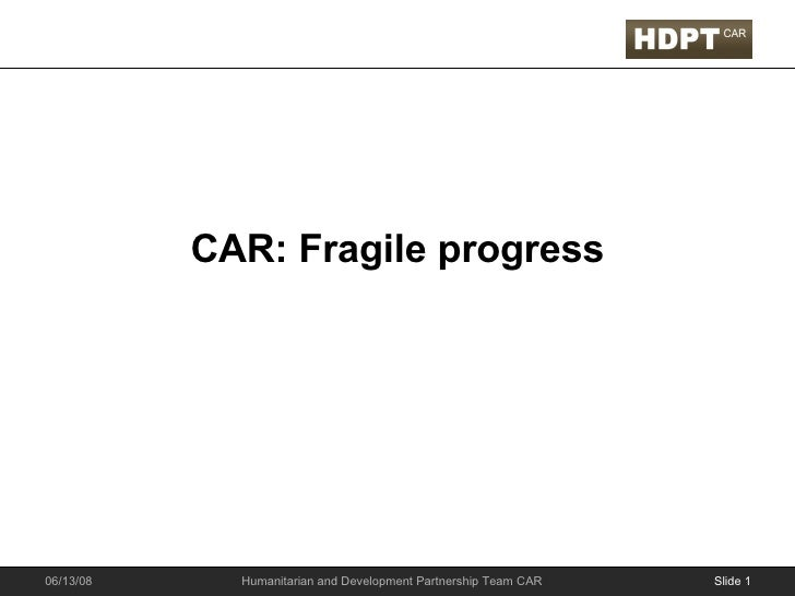 CAR: Fragile progress Slide  06/03/09 Humanitarian and Development Partnership Team CAR