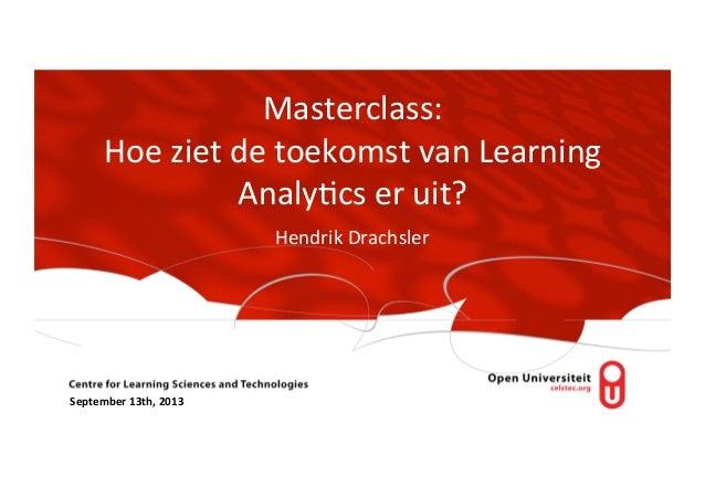 Masterclass:   Hoe  ziet  de  toekomst  van  Learning   Analy8cs  er  uit?   Hendrik  Drachsler   ...