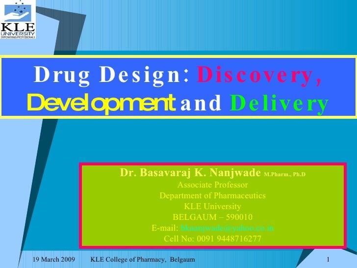 Drug Design:   Discovery,   Development   and  Delivery Dr. Basavaraj K. Nanjwade  M.Pharm., Ph.D Associate Professor Depa...