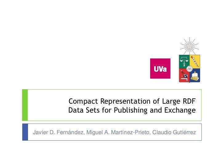 Javier D. Fernández, Miguel A. Martínez-Prieto, Claudio Gutiérrez<br />Compact Representation of Large RDF Data Sets for P...
