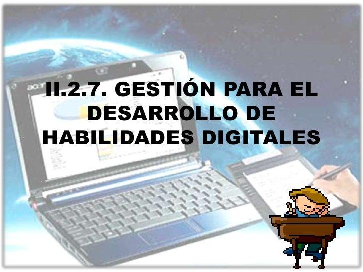 II.2.7. GESTIÓN PARA EL     DESARROLLO DEHABILIDADES DIGITALES