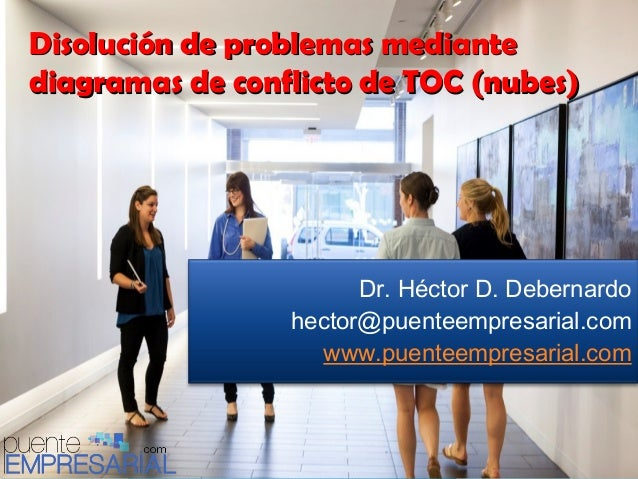 Disolución de problemas mediante diagramas de conflicto de TOC (nubes)  Dr. Héctor D. Debernardo hector@puenteempresarial....