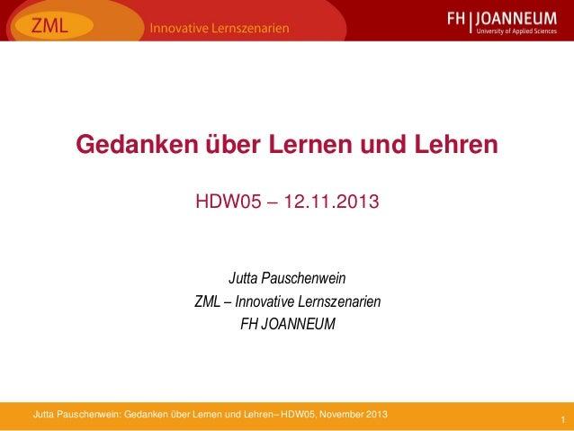 Gedanken über Lernen und Lehren HDW05 – 12.11.2013  Jutta Pauschenwein ZML – Innovative Lernszenarien FH JOANNEUM  Jutta P...
