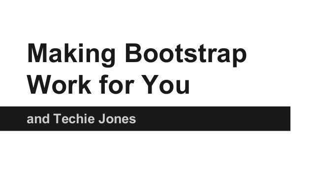 Making Bootstrap Work for You and Techie Jones