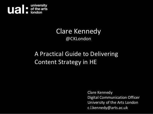 A Practical Guide to Delivering Content Strategy in HE Clare Kennedy @CKLondon Clare Kennedy Digital Communication Officer...