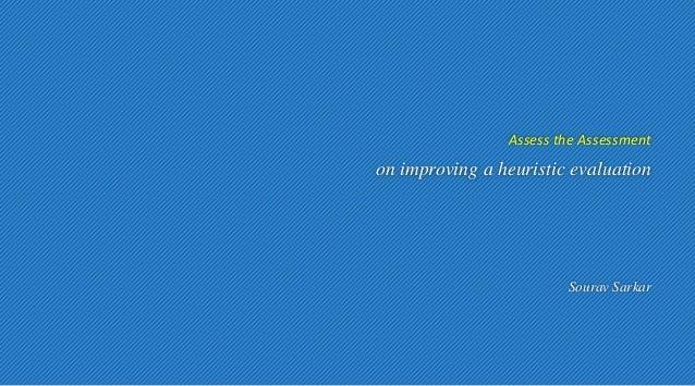 Assess the Assessment  on improving a heuristic evaluation  Sourav Sarkar