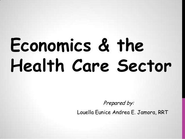Economics & the Health Care Sector Prepared by: Louella Eunice Andrea E. Jamora, RRT