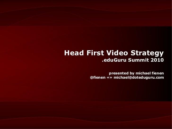 Head First Video Strategy           .eduGuru Summit 2010               presented by michael fienen      @fienen «» michael...