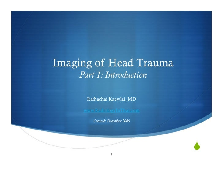 Imaging of Head Trauma     Part 1: Introduction        Rathachai Kaewlai, MD       www.RadiologyInThai.com           Creat...