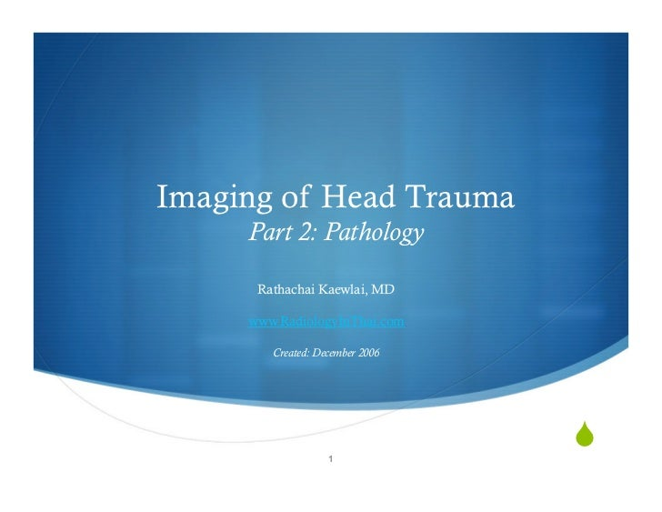 Imaging of Head Trauma      Part 2: Pathology        Rathachai Kaewlai, MD       www.RadiologyInThai.com          Created:...