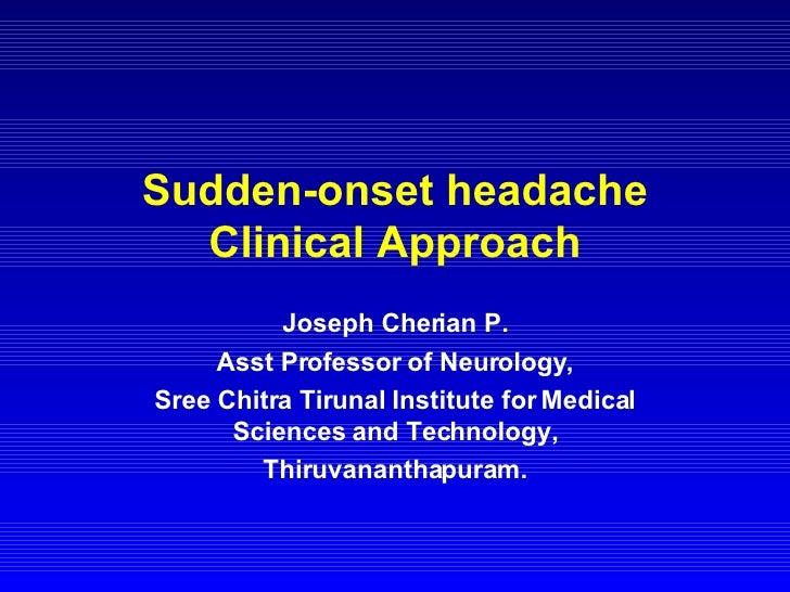 Sudden-onset headache Clinical Approach Joseph Cherian P. Asst Professor of Neurology, Sree Chitra Tirunal Institute for M...