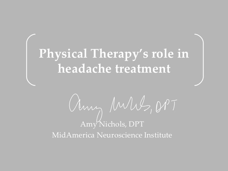 Physical Therapy's role in  headache treatment       Amy Nichols, DPT  MidAmerica Neuroscience Institute
