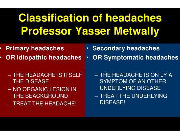 Classification of headaches    Professor Yasser Metwally Primary headaches       • Secondary headaches OR Idiopathic heada...