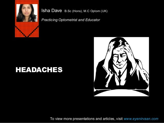 HEADACHES Isha Dave B.Sc (Hons), M.C Optom (UK) Practicing Optometrist and Educator To view more presentations and article...