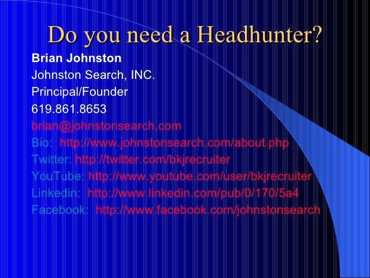 Do you need a Headhunter? <ul><li>Brian Johnston </li></ul><ul><li>Johnston Search, INC. </li></ul><ul><li>Principal/Found...