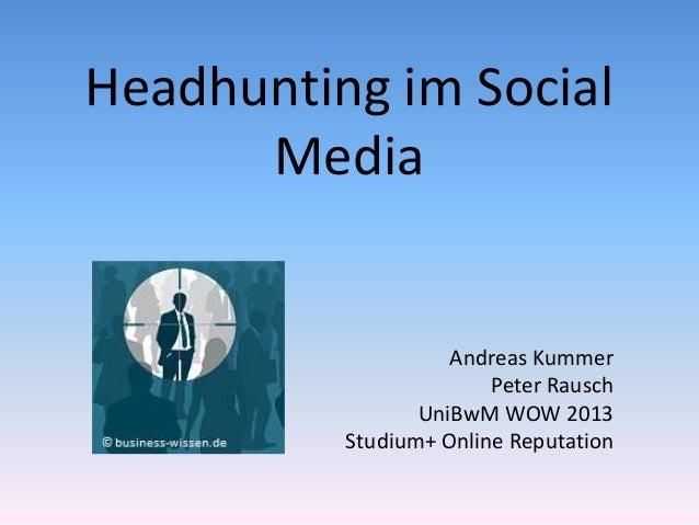 Headhunting im Social Media Andreas Kummer Peter Rausch UniBwM WOW 2013 Studium+ Online Reputation