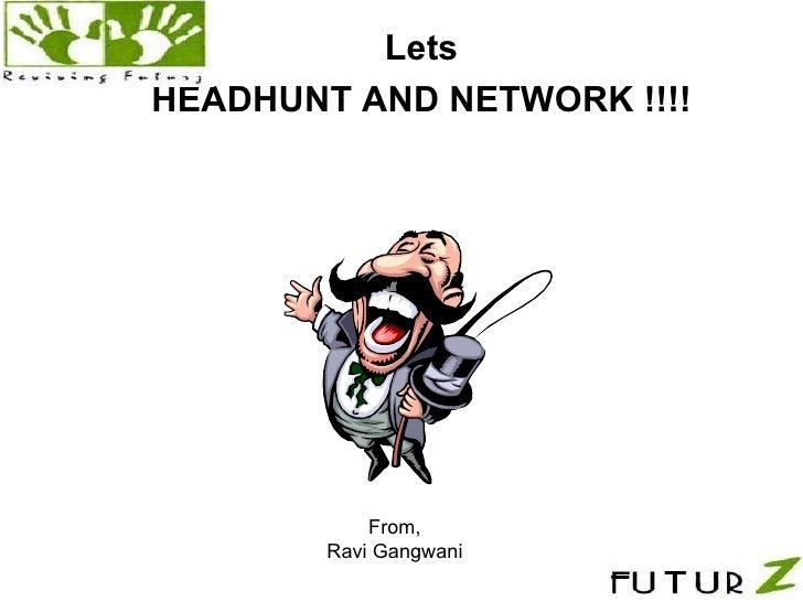<ul><li>Lets </li></ul><ul><li>HEADHUNT AND NETWORK !!!! </li></ul>. From, Ravi Gangwani