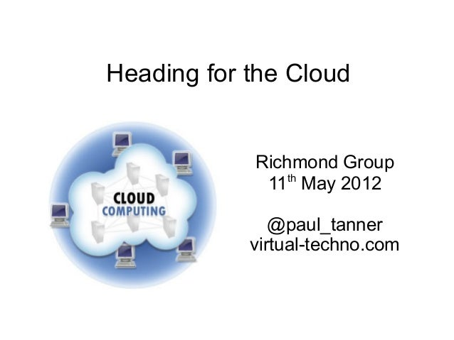 Heading for the CloudRichmond Group11thMay 2012@paul_tannervirtual-techno.com