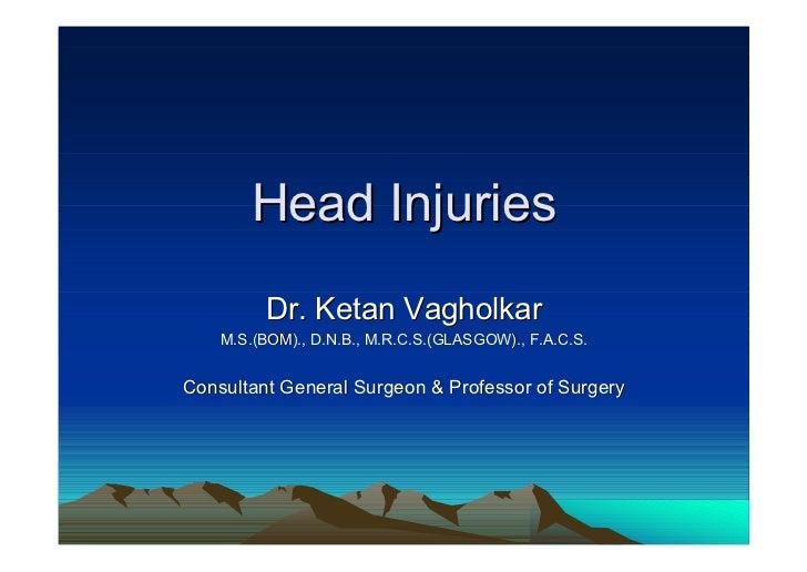 Head Injuries         Dr. Ketan Vagholkar    M.S.(BOM)., D.N.B., M.R.C.S.(GLASGOW)., F.A.C.S.Consultant General Surgeon & ...