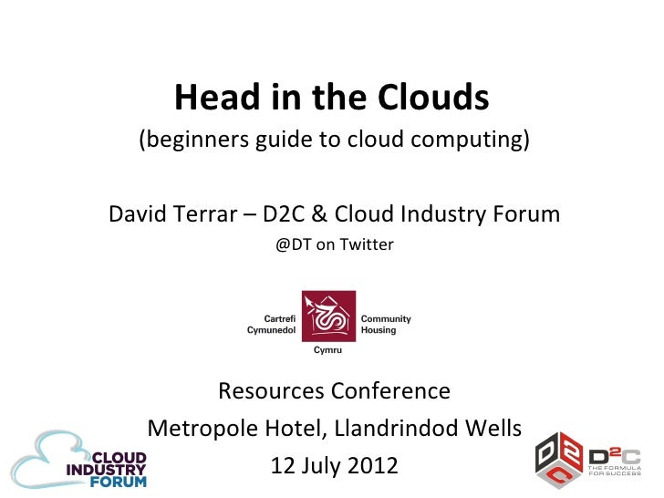 Head in the Clouds  (beginners guide to cloud computing)David Terrar – D2C & Cloud Industry Forum               @DT on Twi...