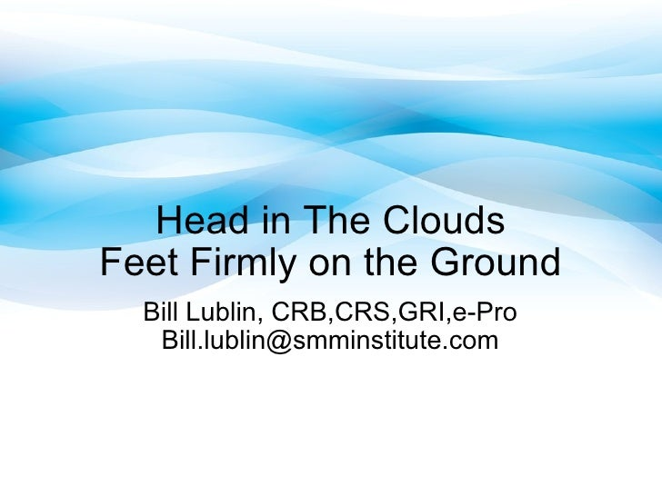 Head in The Clouds Feet Firmly on the Ground Bill Lublin, CRB,CRS,GRI,e-Pro [email_address]