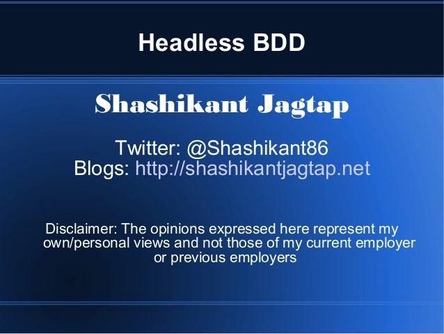 Headless BDD Shashikant Jagtap Twitter: @Shashikant86 Blogs: http://shashikantjagtap.net Disclaimer: The opinions expresse...