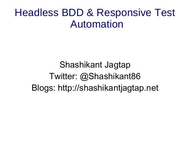 Headless BDD & Responsive Test Automation Shashikant Jagtap Twitter: @Shashikant86 Blogs: http://shashikantjagtap.net