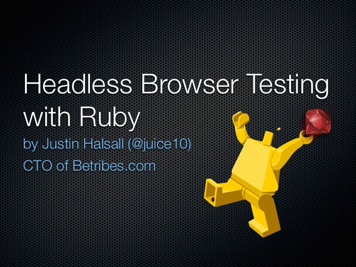 Headless Browser Testingwith Rubyby Justin Halsall (@juice10)CTO of Betribes.com