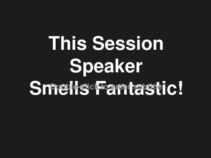 This Session Speaker<br />Smells Fantastic!<br />Double-click to enter subtitle<br />