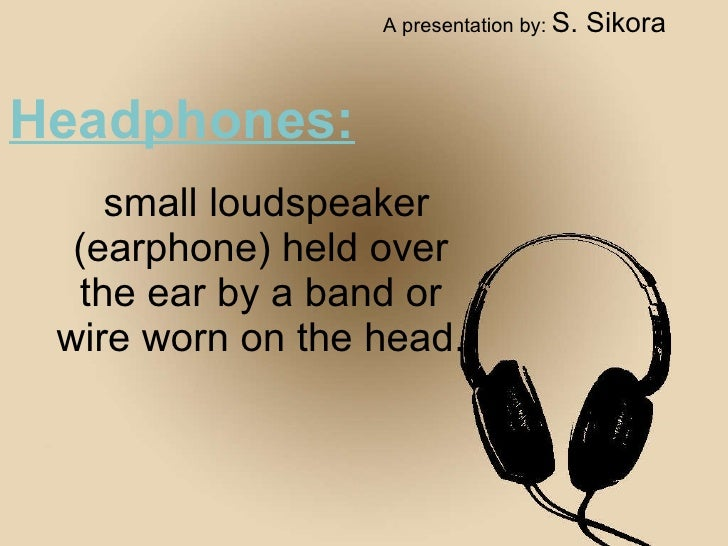 Headphones: small loudspeaker (earphone) held over the ear by a band or wire worn on the head. A presentation by:   S. Sik...
