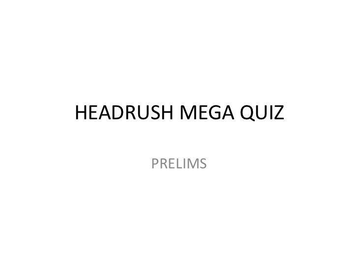 HEADRUSH MEGA QUIZ<br />PRELIMS <br />