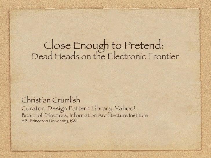 Close Enough to Pretend:  Dead Heads on the Electronic Frontier <ul><li>Christian Crumlish </li></ul><ul><li>Curator, Desi...