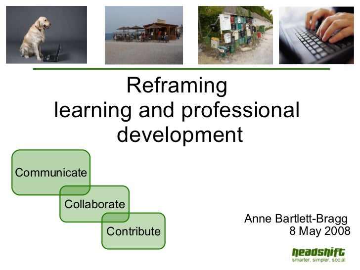 Reframing  learning and professional  development Anne Bartlett-Bragg  8 May 2008 Contribute Communicate Collaborate