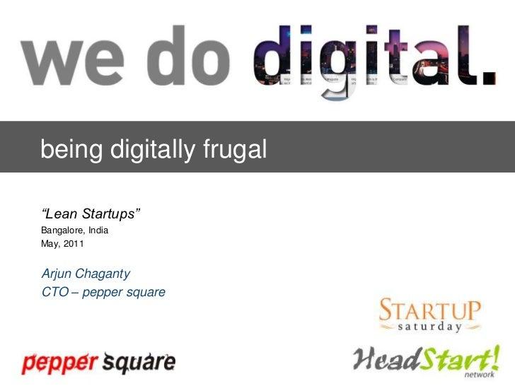 "being digitally frugal<br />""Lean Startups""<br />Bangalore, India<br />May, 2011<br />Arjun Chaganty<br />CTO – pepper squ..."